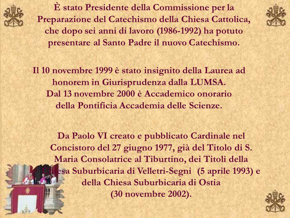 È stato Presidente della Commissione per la Preparazione del Catechismo della Chiesa Cattolica, che dopo sei anni di lavoro (1986-1992) ha potuto presentare al Santo Padre il nuovo Catechismo.