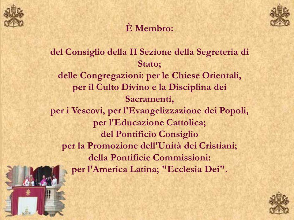 È Membro: del Consiglio della II Sezione della Segreteria di Stato; delle Congregazioni: per le Chiese Orientali, per il Culto Divino e la Disciplina dei Sacramenti, per i Vescovi, per l Evangelizzazione dei Popoli, per l Educazione Cattolica; del Pontificio Consiglio per la Promozione dell Unità dei Cristiani; della Pontificie Commissioni: per l America Latina; Ecclesia Dei .
