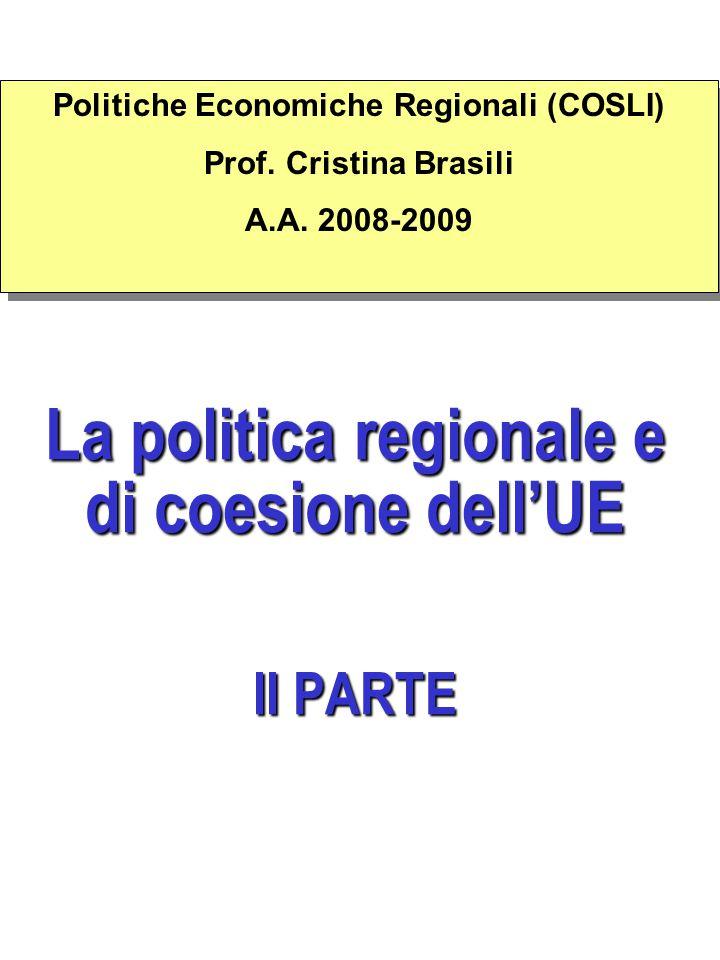 La politica regionale e di coesione dell'UE II PARTE Politiche Economiche Regionali (COSLI) Prof. Cristina Brasili A.A. 2008-2009 Politiche Economiche