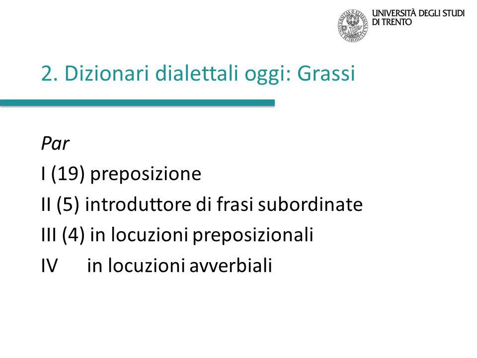 2. Dizionari dialettali oggi: Grassi Par I (19) preposizione II (5) introduttore di frasi subordinate III (4) in locuzioni preposizionali IV in locuzi
