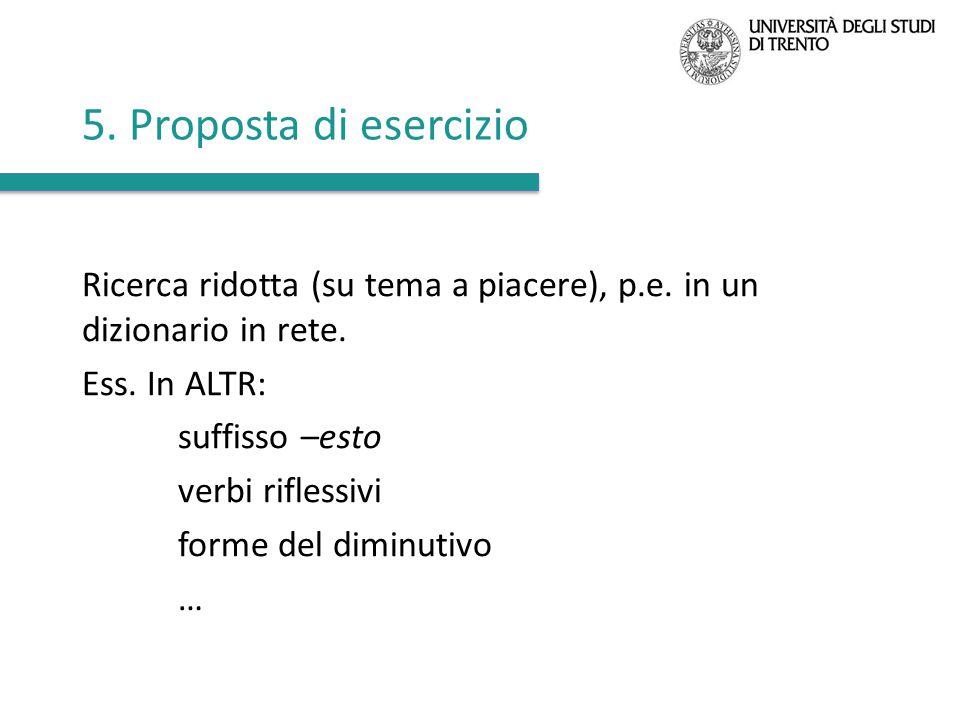 5. Proposta di esercizio Ricerca ridotta (su tema a piacere), p.e. in un dizionario in rete. Ess. In ALTR: suffisso –esto verbi riflessivi forme del d