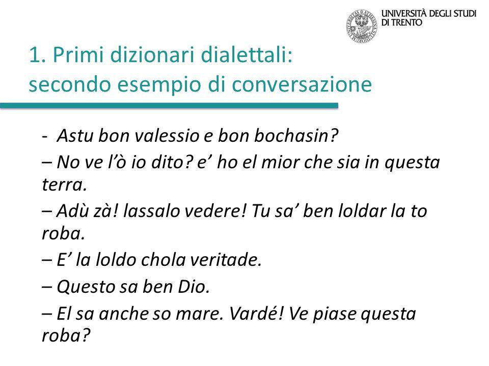 1. Primi dizionari dialettali: secondo esempio di conversazione - Astu bon valessio e bon bochasin? – No ve l'ò io dito? e' ho el mior che sia in ques
