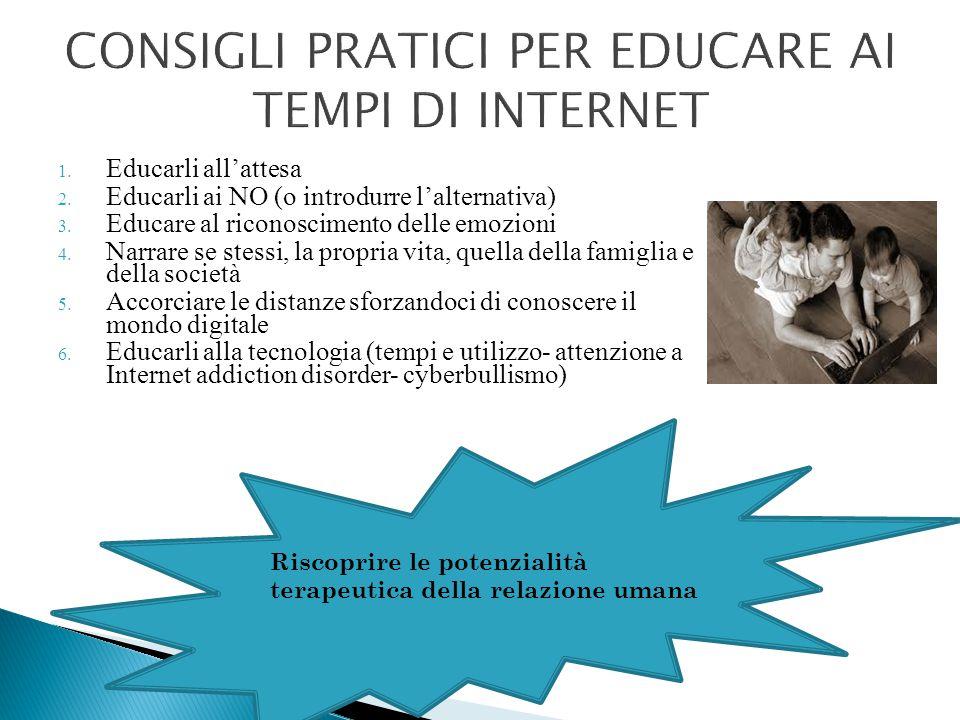 CONSIGLI PRATICI PER EDUCARE AI TEMPI DI INTERNET 1. Educarli all'attesa 2. Educarli ai NO (o introdurre l'alternativa) 3. Educare al riconoscimento d