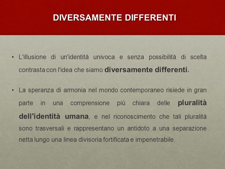 DIVERSAMENTE DIFFERENTI L'illusione di un'identità univoca e senza possibilità di scelta contrasta con l'idea che siamo diversamente differenti. La sp