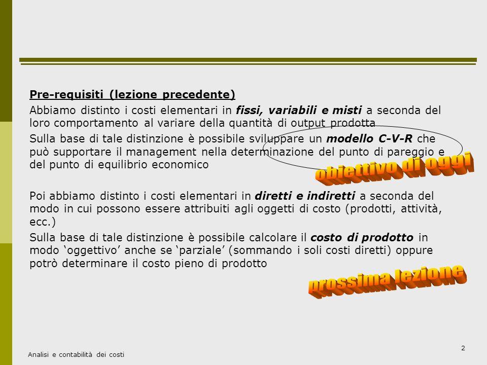 Analisi e contabilità dei costi 3 L'analisi C-V-R ovvero il calcolo del BEP Il modello  definisce Q come l'unico driver rilevante dei costi e dei ricavi  si basa sull'equazione dell'equilibrio economico aziendale: UTILE = RT - CT Quanto UTILE= 0 -> RT = CT ->P x Q = CFT + CVu x Q dove si ipotizza che i costi variabili siano direttamente proporzionali al driver della quantità L'analisi C-V-R è un modello che attraverso l'analisi del comportamento dei costi aziendali permette di conoscere come: variando la quantità di beni prodotti e venduti (Q) Raggiungere il pareggio tra costi e ricavi Ottenere certi obiettivi di profitto