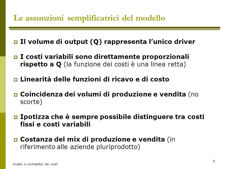 Analisi e contabilità dei costi 6 Le assunzioni semplificatrici del modello  Il volume di output (Q) rappresenta l'unico driver ovvero l'unico fattore in grado di spiegare l'andamento dei costi aziendali.