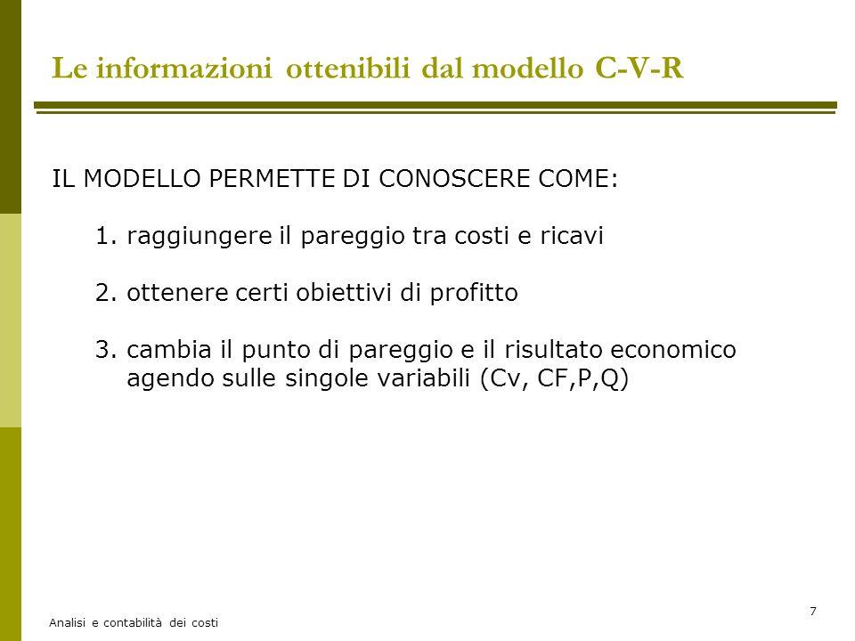 Analisi e contabilità dei costi 7 Le informazioni ottenibili dal modello C-V-R IL MODELLO PERMETTE DI CONOSCERE COME: 1.raggiungere il pareggio tra co
