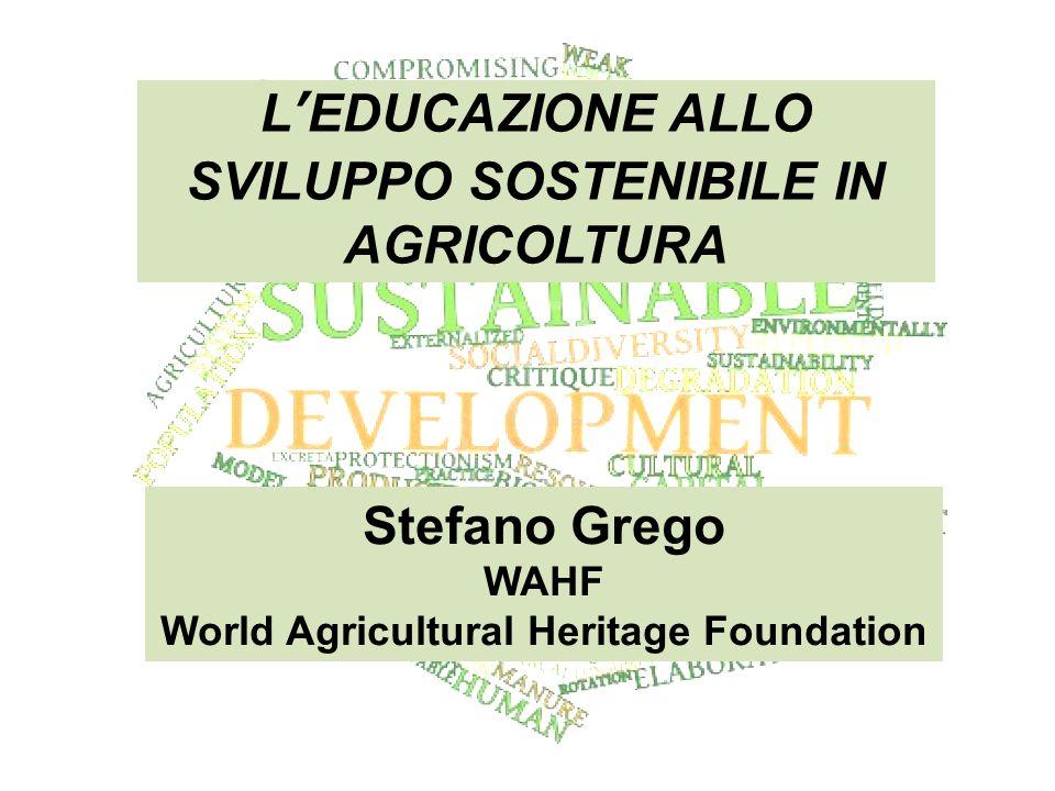 L'EDUCAZIONE ALLO SVILUPPO SOSTENIBILE IN AGRICOLTURA Stefano Grego WAHF World Agricultural Heritage Foundation