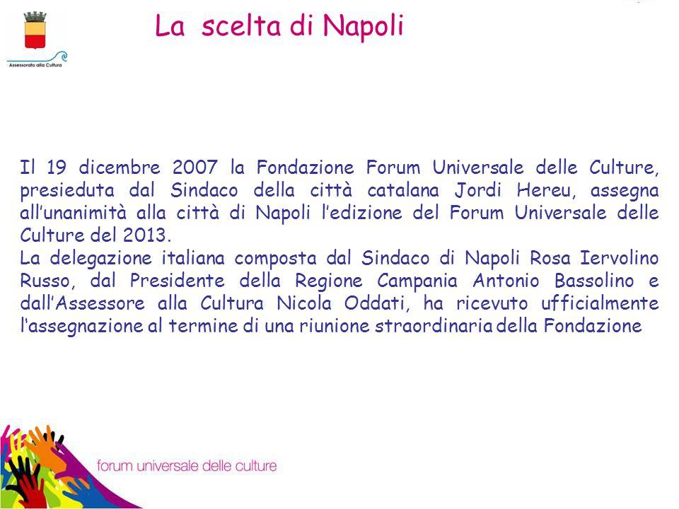 La scelta di Napoli Il 19 dicembre 2007 la Fondazione Forum Universale delle Culture, presieduta dal Sindaco della città catalana Jordi Hereu, assegna all'unanimità alla città di Napoli l'edizione del Forum Universale delle Culture del 2013.