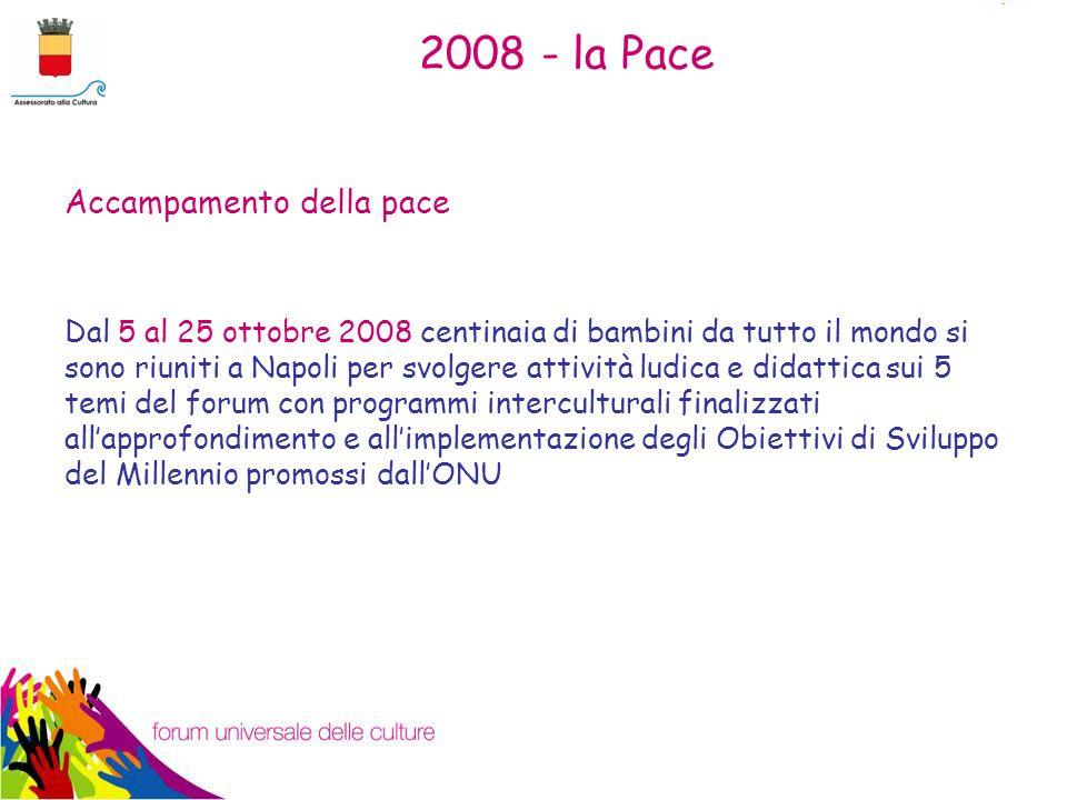 2008 - la Pace Accampamento della pace Dal 5 al 25 ottobre 2008 centinaia di bambini da tutto il mondo si sono riuniti a Napoli per svolgere attività ludica e didattica sui 5 temi del forum con programmi interculturali finalizzati all'approfondimento e all'implementazione degli Obiettivi di Sviluppo del Millennio promossi dall'ONU