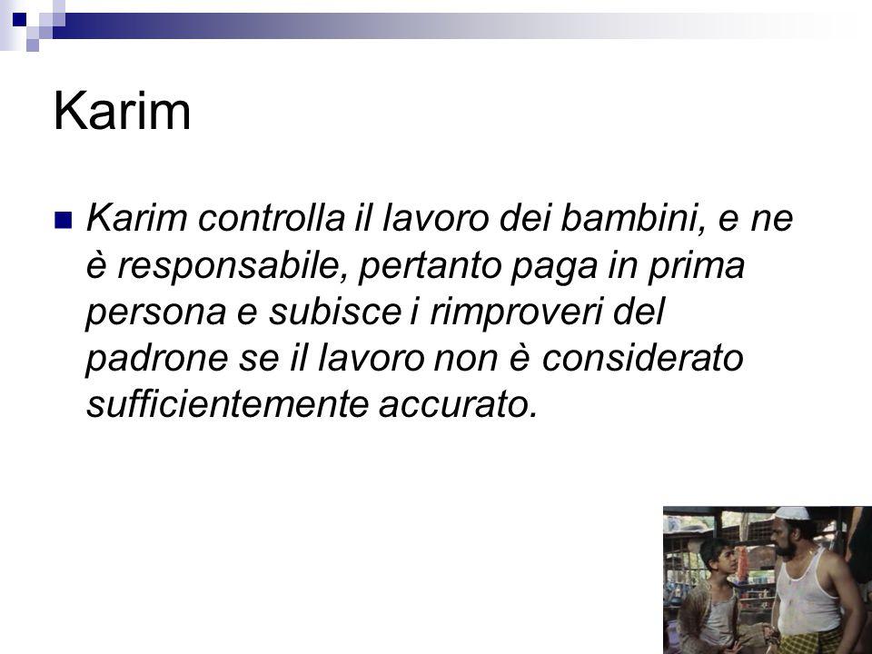 Karim Karim controlla il lavoro dei bambini, e ne è responsabile, pertanto paga in prima persona e subisce i rimproveri del padrone se il lavoro non è