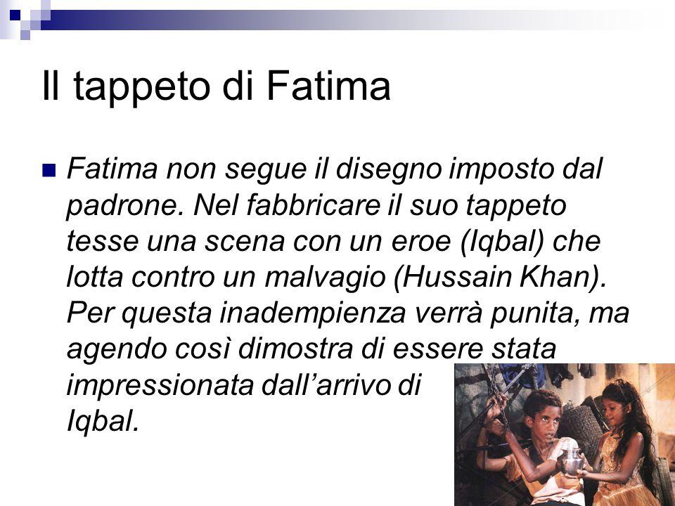 Il tappeto di Fatima Fatima non segue il disegno imposto dal padrone. Nel fabbricare il suo tappeto tesse una scena con un eroe (Iqbal) che lotta cont