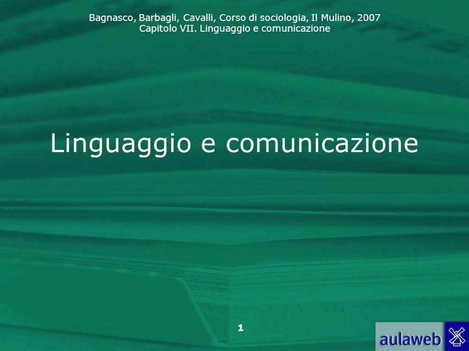 Bagnasco, Barbagli, Cavalli, Corso di sociologia, Il Mulino, 2007 Capitolo VII. Linguaggio e comunicazione 1 Linguaggio e comunicazione