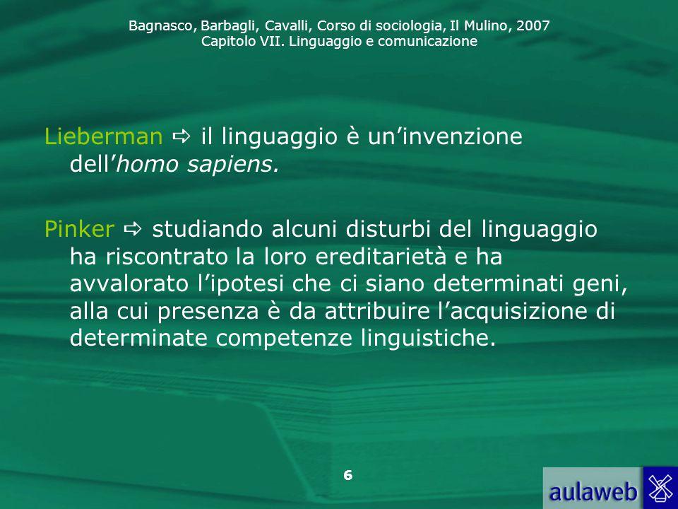 Bagnasco, Barbagli, Cavalli, Corso di sociologia, Il Mulino, 2007 Capitolo VII. Linguaggio e comunicazione 6 Lieberman  il linguaggio è un'invenzione