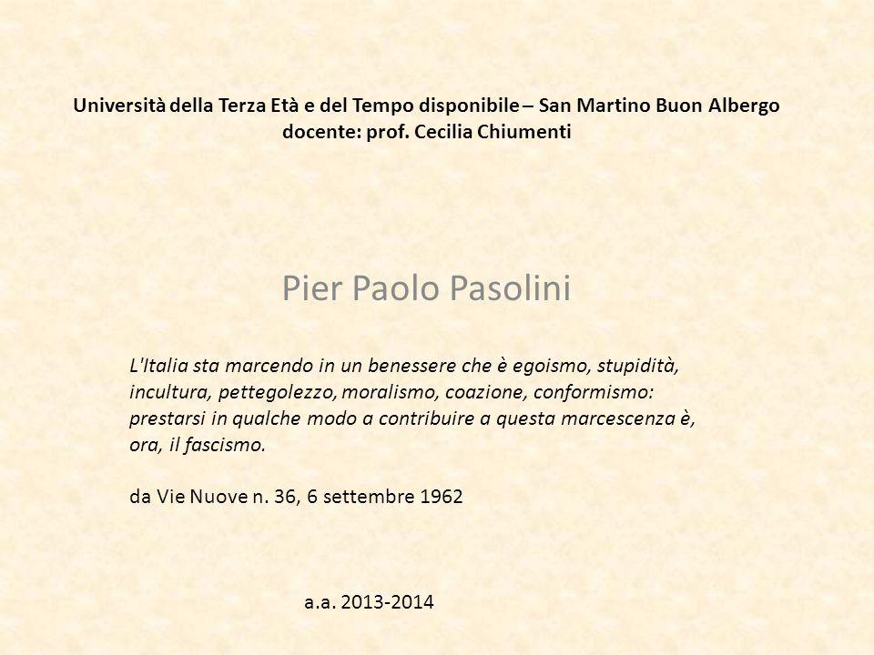 Università della Terza Età e del Tempo disponibile – San Martino Buon Albergo docente: prof. Cecilia Chiumenti Pier Paolo Pasolini L'Italia sta marcen