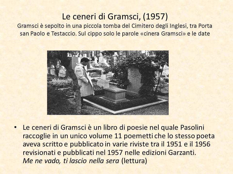 Le ceneri di Gramsci, (1957) Gramsci è sepolto in una piccola tomba del Cimitero degli Inglesi, tra Porta san Paolo e Testaccio. Sul cippo solo le par