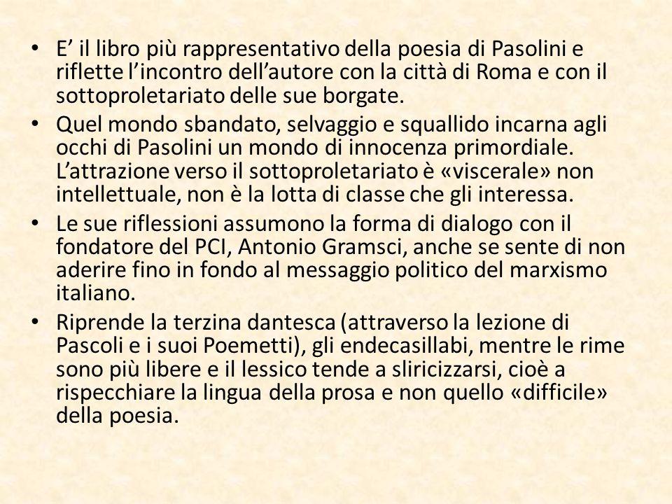 E' il libro più rappresentativo della poesia di Pasolini e riflette l'incontro dell'autore con la città di Roma e con il sottoproletariato delle sue b