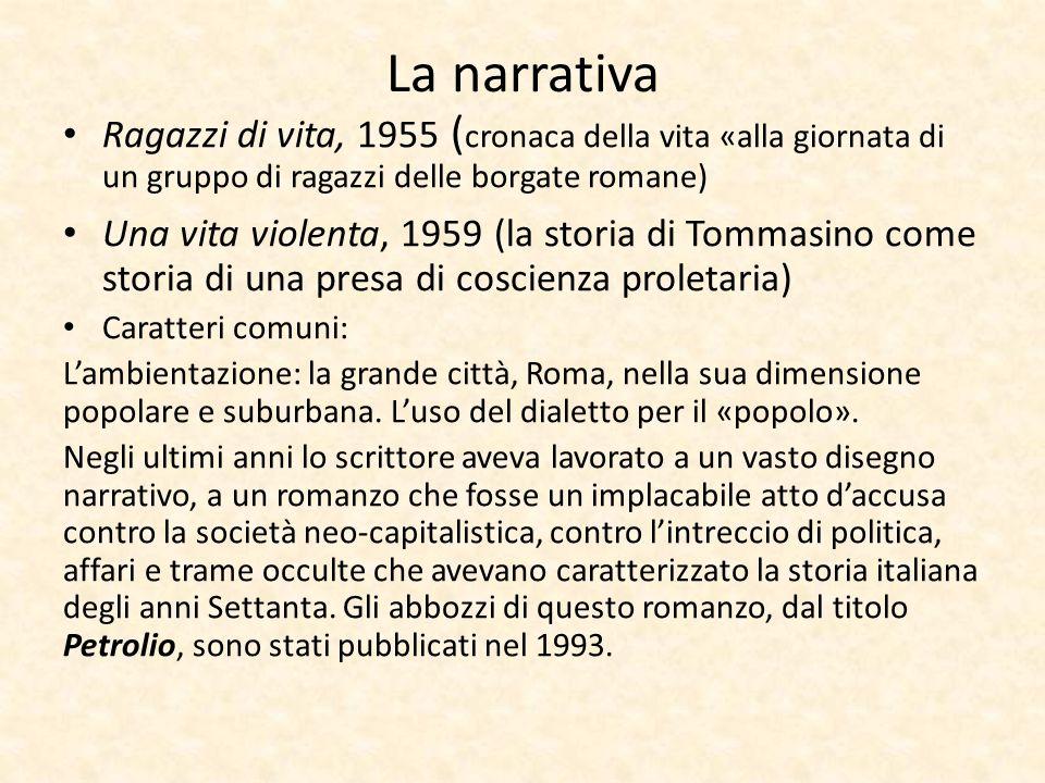 La narrativa Ragazzi di vita, 1955 ( cronaca della vita «alla giornata di un gruppo di ragazzi delle borgate romane) Una vita violenta, 1959 (la stori