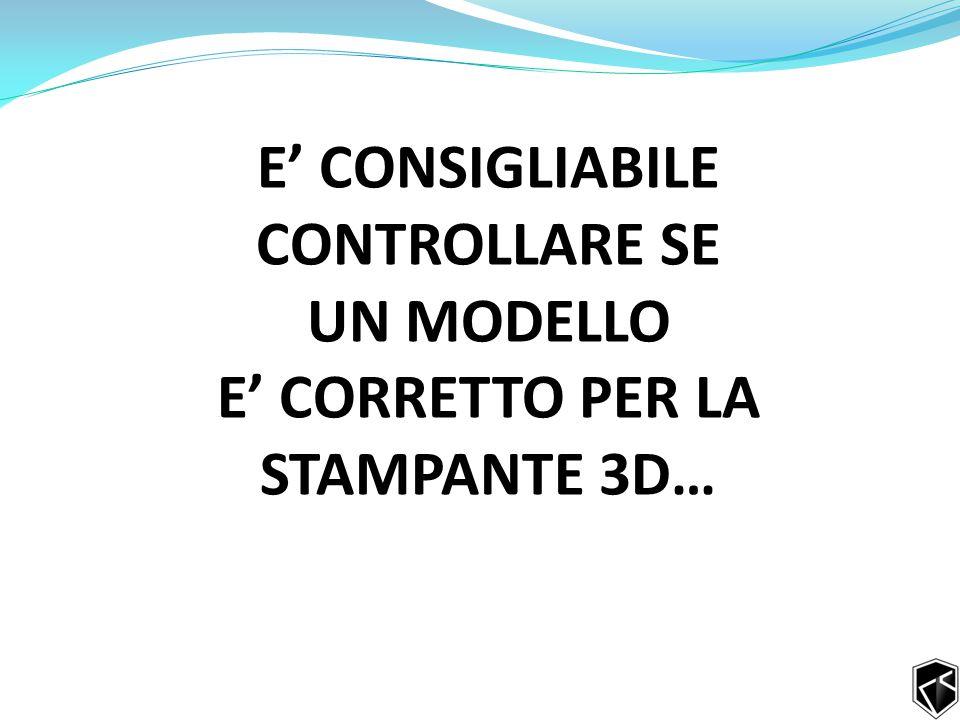 E' CONSIGLIABILE CONTROLLARE SE UN MODELLO E' CORRETTO PER LA STAMPANTE 3D…