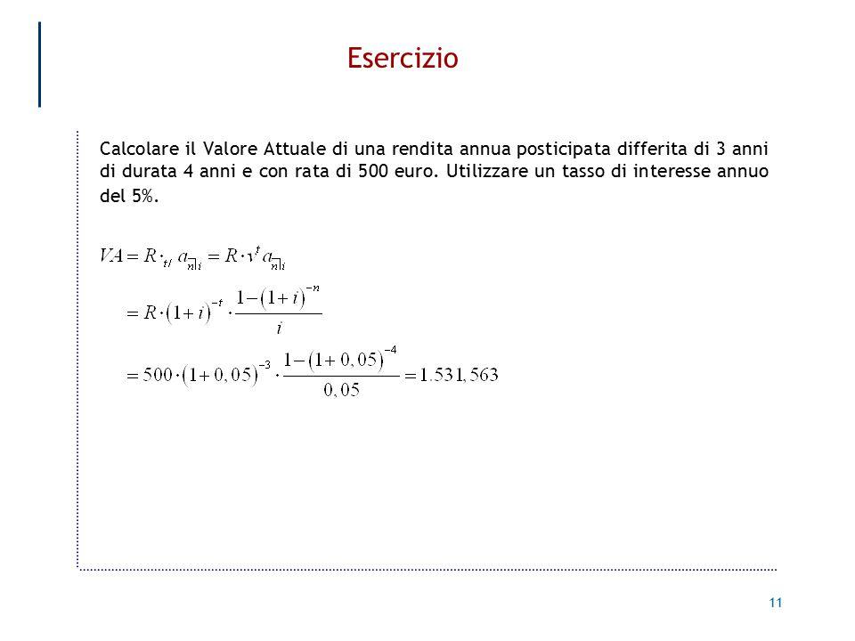 11 Esercizio Calcolare il Valore Attuale di una rendita annua posticipata differita di 3 anni di durata 4 anni e con rata di 500 euro.