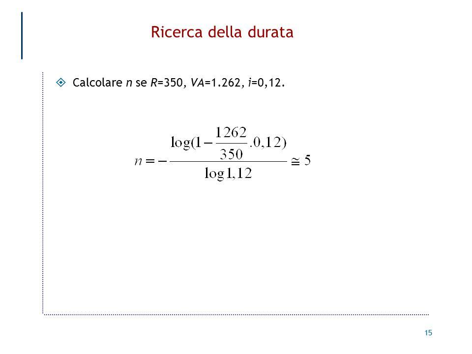 15 Ricerca della durata  Calcolare n se R=350, VA=1.262, i=0,12.