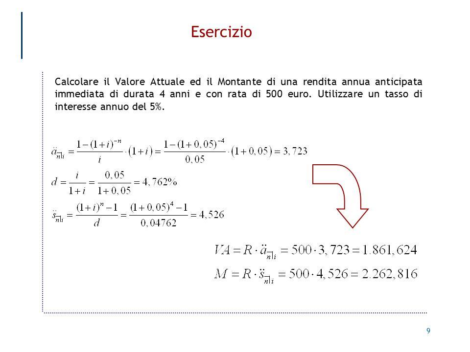 9 Esercizio Calcolare il Valore Attuale ed il Montante di una rendita annua anticipata immediata di durata 4 anni e con rata di 500 euro.