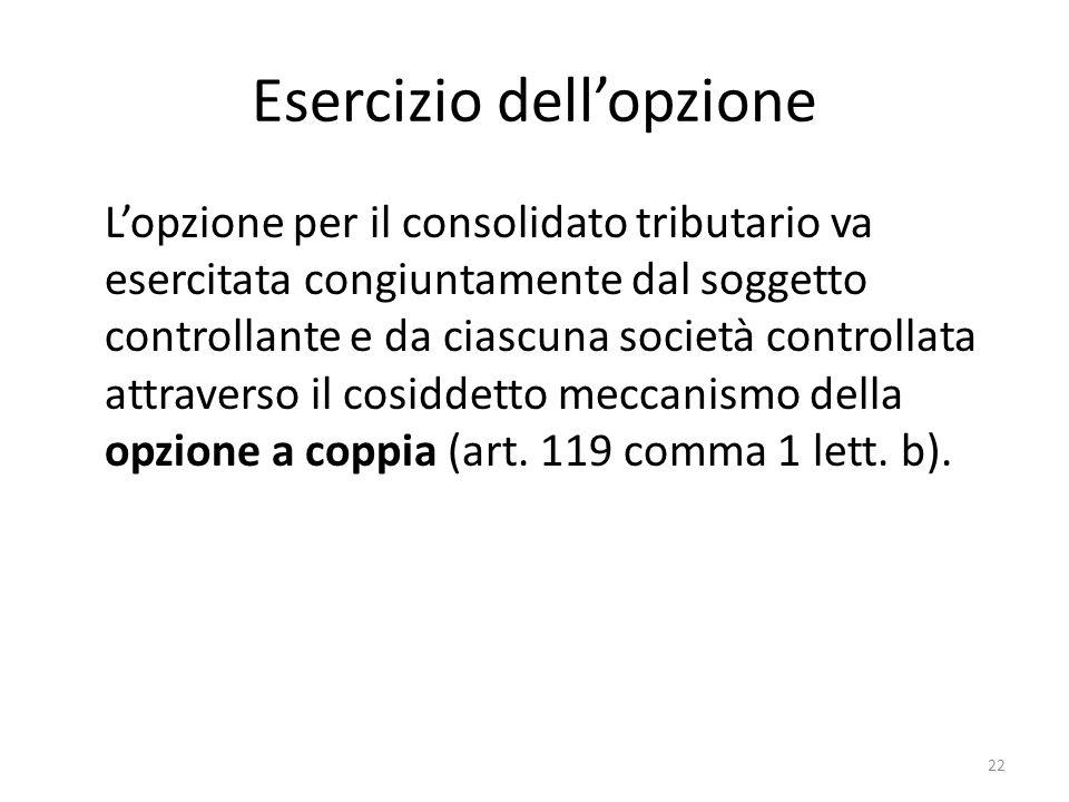 22 Esercizio dell'opzione L'opzione per il consolidato tributario va esercitata congiuntamente dal soggetto controllante e da ciascuna società controllata attraverso il cosiddetto meccanismo della opzione a coppia (art.