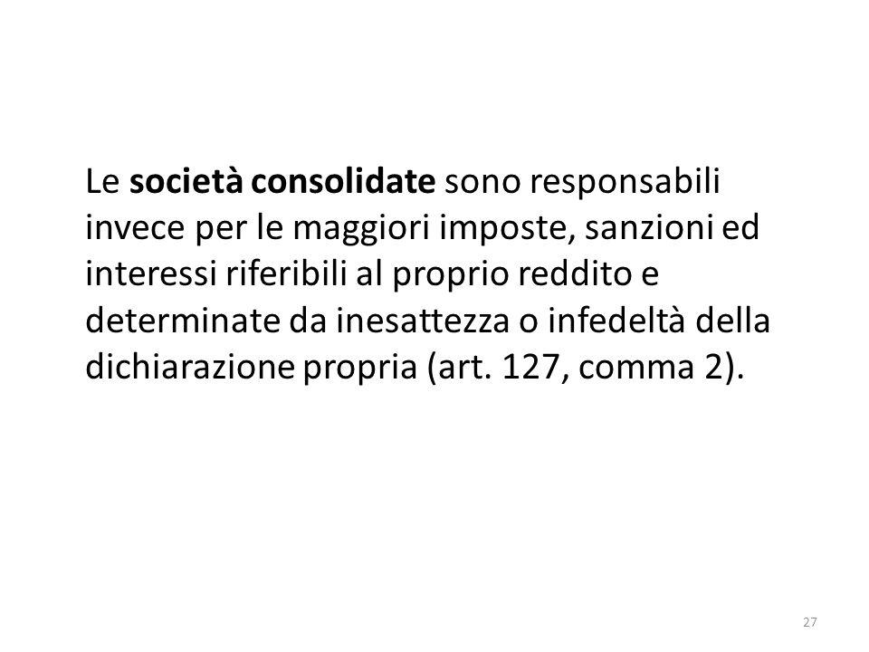27 Le società consolidate sono responsabili invece per le maggiori imposte, sanzioni ed interessi riferibili al proprio reddito e determinate da inesattezza o infedeltà della dichiarazione propria (art.