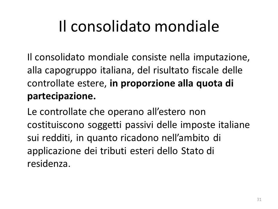 31 Il consolidato mondiale Il consolidato mondiale consiste nella imputazione, alla capogruppo italiana, del risultato fiscale delle controllate estere, in proporzione alla quota di partecipazione.