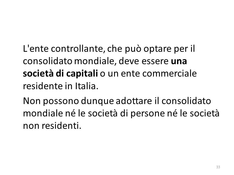 33 L ente controllante, che può optare per il consolidato mondiale, deve essere una società di capitali o un ente commerciale residente in Italia.
