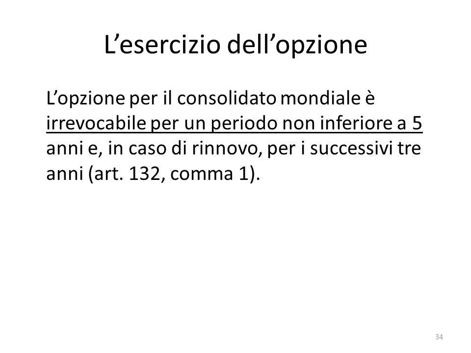34 L'esercizio dell'opzione L'opzione per il consolidato mondiale è irrevocabile per un periodo non inferiore a 5 anni e, in caso di rinnovo, per i successivi tre anni (art.