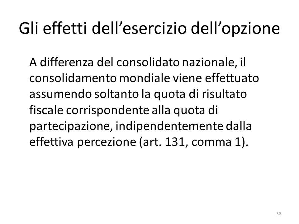 36 Gli effetti dell'esercizio dell'opzione A differenza del consolidato nazionale, il consolidamento mondiale viene effettuato assumendo soltanto la quota di risultato fiscale corrispondente alla quota di partecipazione, indipendentemente dalla effettiva percezione (art.