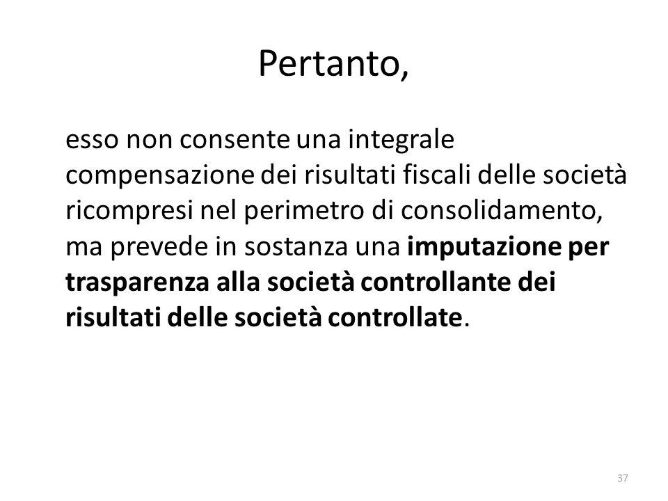 37 Pertanto, esso non consente una integrale compensazione dei risultati fiscali delle società ricompresi nel perimetro di consolidamento, ma prevede in sostanza una imputazione per trasparenza alla società controllante dei risultati delle società controllate.