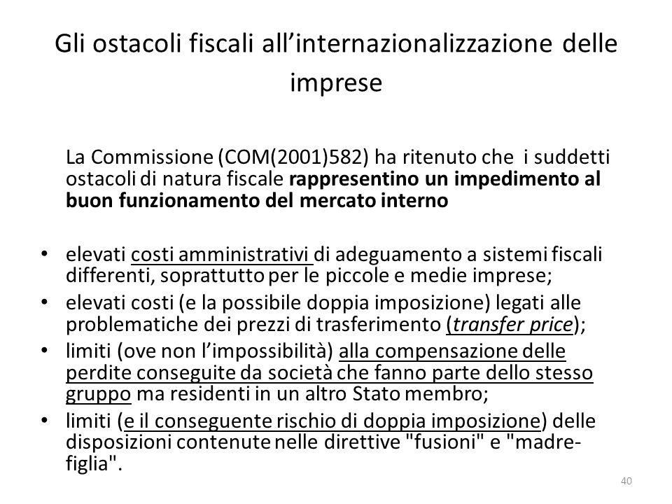 Gli ostacoli fiscali all'internazionalizzazione delle imprese La Commissione (COM(2001)582) ha ritenuto che i suddetti ostacoli di natura fiscale rappresentino un impedimento al buon funzionamento del mercato interno elevati costi amministrativi di adeguamento a sistemi fiscali differenti, soprattutto per le piccole e medie imprese; elevati costi (e la possibile doppia imposizione) legati alle problematiche dei prezzi di trasferimento (transfer price); limiti (ove non l'impossibilità) alla compensazione delle perdite conseguite da società che fanno parte dello stesso gruppo ma residenti in un altro Stato membro; limiti (e il conseguente rischio di doppia imposizione) delle disposizioni contenute nelle direttive fusioni e madre- figlia .
