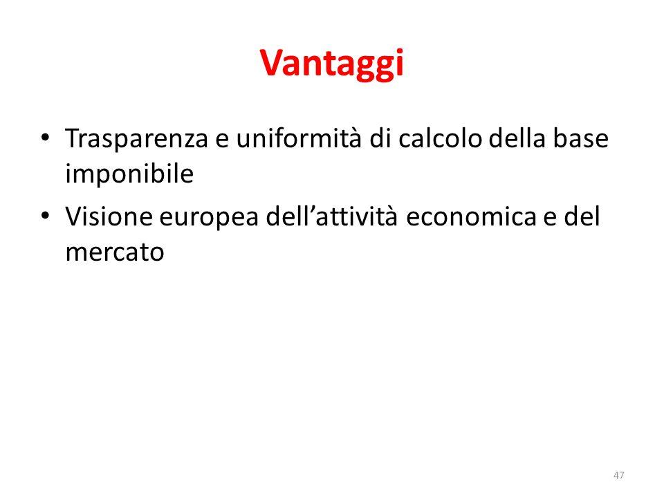 Vantaggi Trasparenza e uniformità di calcolo della base imponibile Visione europea dell'attività economica e del mercato 47