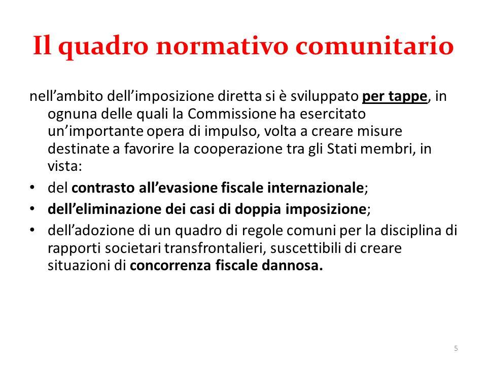 Il quadro normativo comunitario nell'ambito dell'imposizione diretta si è sviluppato per tappe, in ognuna delle quali la Commissione ha esercitato un'importante opera di impulso, volta a creare misure destinate a favorire la cooperazione tra gli Stati membri, in vista: del contrasto all'evasione fiscale internazionale; dell'eliminazione dei casi di doppia imposizione; dell'adozione di un quadro di regole comuni per la disciplina di rapporti societari transfrontalieri, suscettibili di creare situazioni di concorrenza fiscale dannosa.