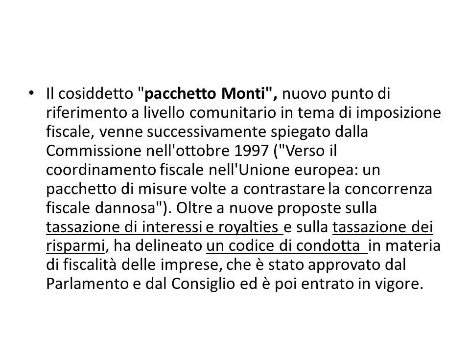 Il cosiddetto pacchetto Monti , nuovo punto di riferimento a livello comunitario in tema di imposizione fiscale, venne successivamente spiegato dalla Commissione nell ottobre 1997 ( Verso il coordinamento fiscale nell Unione europea: un pacchetto di misure volte a contrastare la concorrenza fiscale dannosa ).