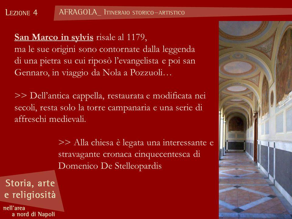 San Marco in sylvis risale al 1179, ma le sue origini sono contornate dalla leggenda di una pietra su cui riposò l'evangelista e poi san Gennaro, in viaggio da Nola a Pozzuoli… >> Dell'antica cappella, restaurata e modificata nei secoli, resta solo la torre campanaria e una serie di affreschi medievali.