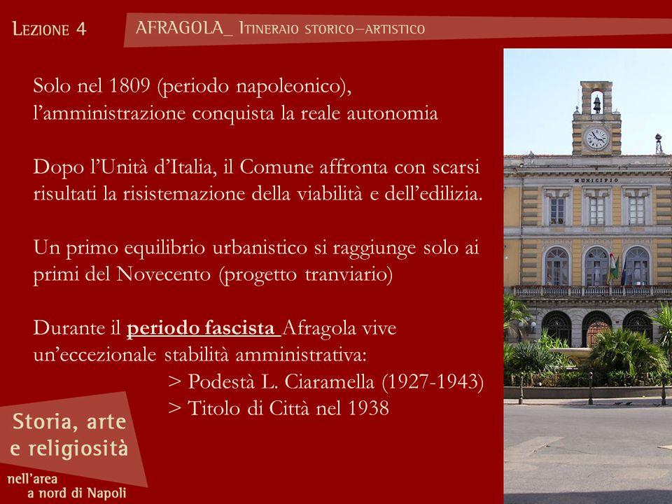 Solo nel 1809 (periodo napoleonico), l'amministrazione conquista la reale autonomia Dopo l'Unità d'Italia, il Comune affronta con scarsi risultati la risistemazione della viabilità e dell'edilizia.