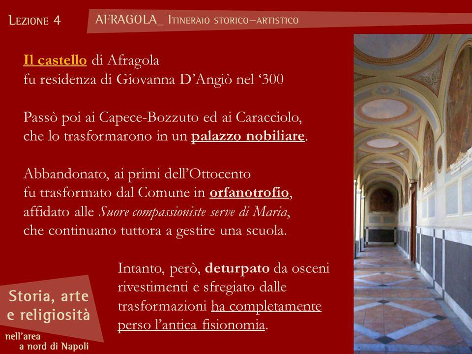 Il castello di Afragola fu residenza di Giovanna D'Angiò nel '300 Passò poi ai Capece-Bozzuto ed ai Caracciolo, che lo trasformarono in un palazzo nobiliare.