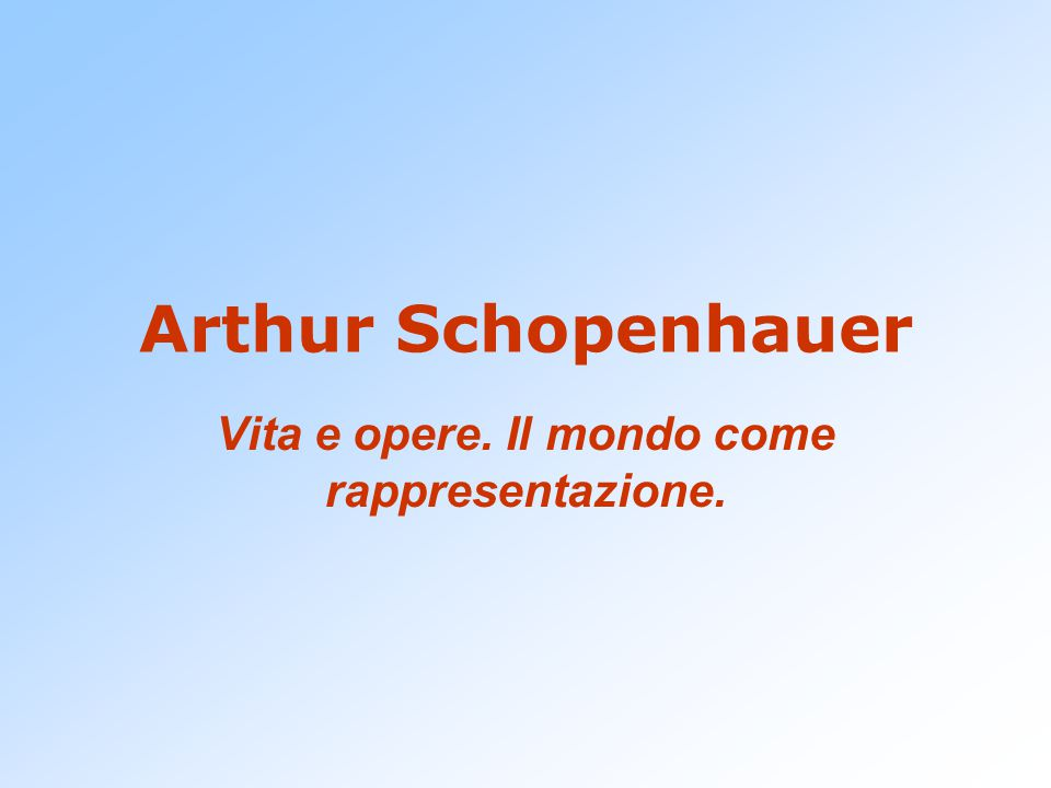 Arthur Schopenhauer Vita e opere. Il mondo come rappresentazione.