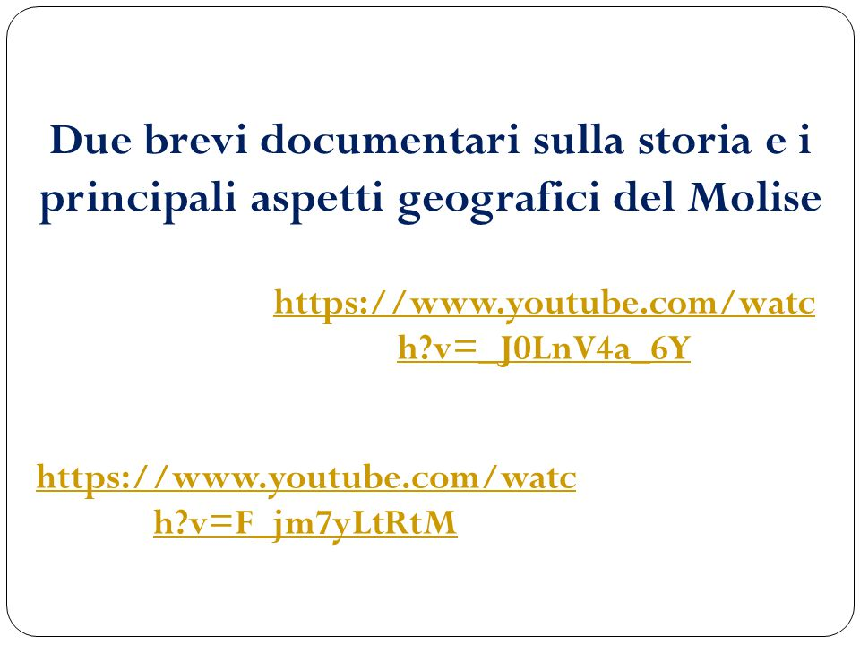 https://www.youtube.com/watc h?v=_J0LnV4a_6Y Due brevi documentari sulla storia e i principali aspetti geografici del Molise https://www.youtube.com/w