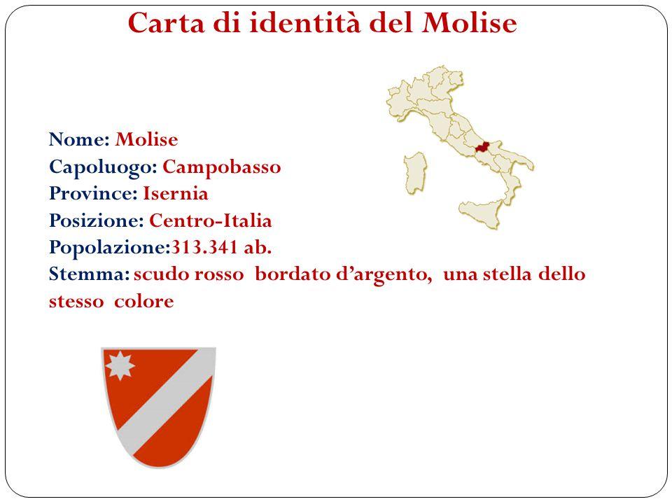 Carta di identità del Molise Nome: Molise Capoluogo: Campobasso Province: Isernia Posizione: Centro-Italia Popolazione:313.341 ab. Stemma: scudo rosso