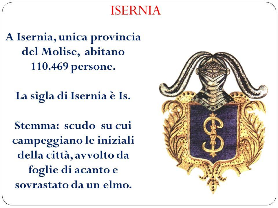 ISERNIA A Isernia, unica provincia del Molise, abitano 110.469 persone. La sigla di Isernia è Is. Stemma: scudo su cui campeggiano le iniziali della c
