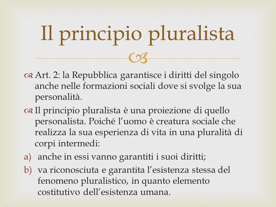   Art. 2: la Repubblica garantisce i diritti del singolo anche nelle formazioni sociali dove si svolge la sua personalità.  Il principio pluralista
