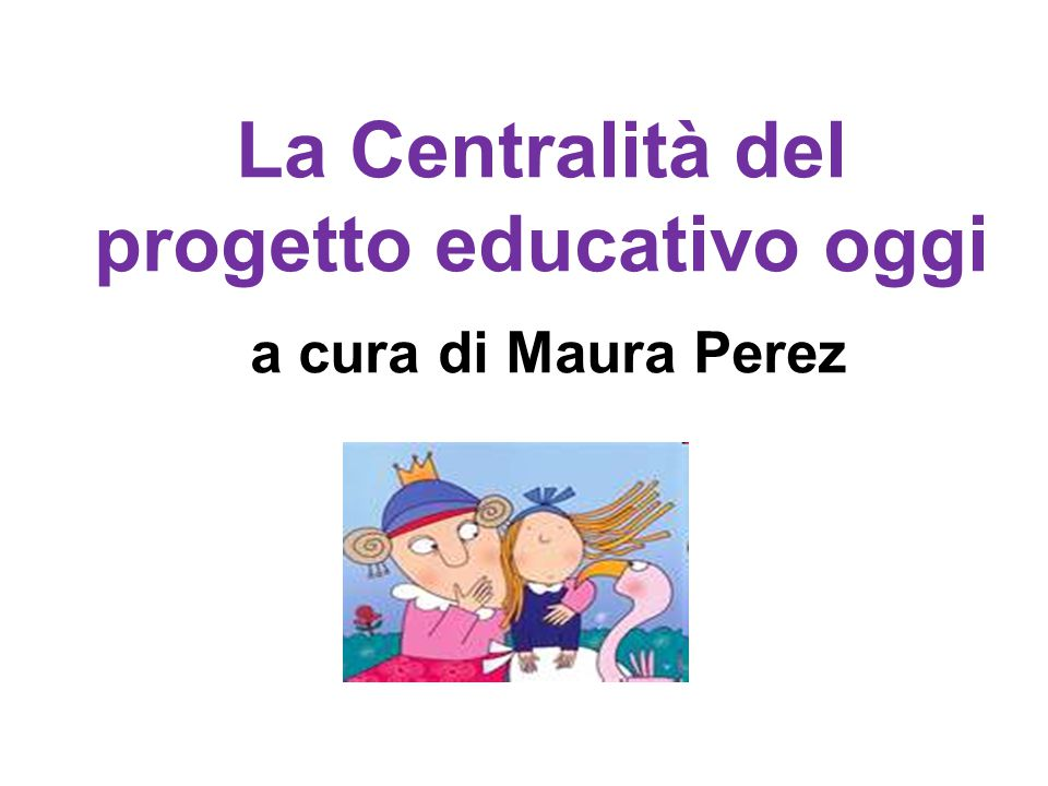 La Centralità del progetto educativo oggi a cura di Maura Perez