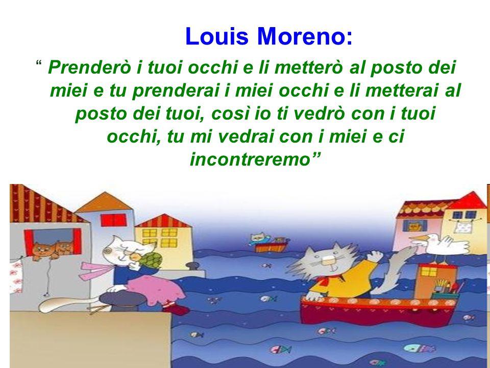 Louis Moreno: Prenderò i tuoi occhi e li metterò al posto dei miei e tu prenderai i miei occhi e li metterai al posto dei tuoi, così io ti vedrò con i tuoi occhi, tu mi vedrai con i miei e ci incontreremo