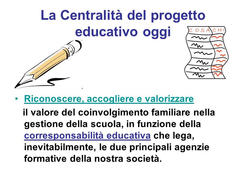 La Centralità del progetto educativo oggi Riconoscere, accogliere e valorizzare il valore del coinvolgimento familiare nella gestione della scuola, in