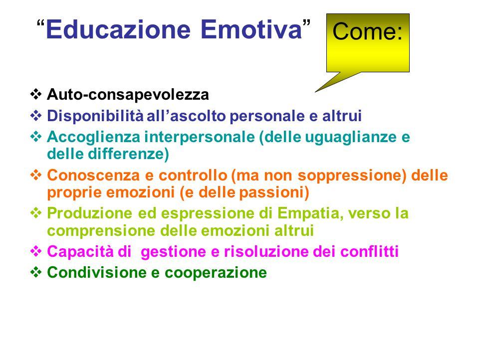 Educazione Emotiva  Auto-consapevolezza  Disponibilità all'ascolto personale e altrui  Accoglienza interpersonale (delle uguaglianze e delle differenze)  Conoscenza e controllo (ma non soppressione) delle proprie emozioni (e delle passioni)  Produzione ed espressione di Empatia, verso la comprensione delle emozioni altrui  Capacità di gestione e risoluzione dei conflitti  Condivisione e cooperazione Come:
