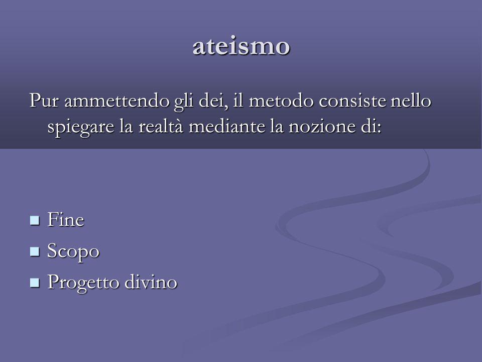 ateismo Pur ammettendo gli dei, il metodo consiste nello spiegare la realtà mediante la nozione di: Fine Fine Scopo Scopo Progetto divino Progetto div
